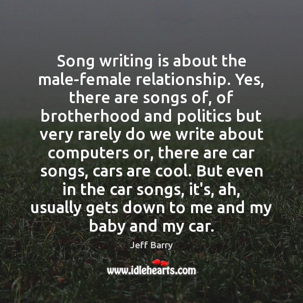 Song writing is about the male-female relationship. Yes, there are songs of, Jeff Barry Picture Quote