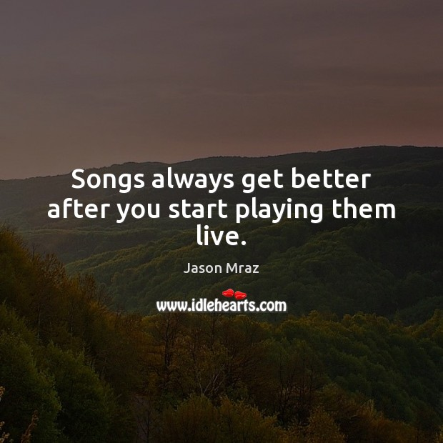 Image, Songs always get better after you start playing them live.