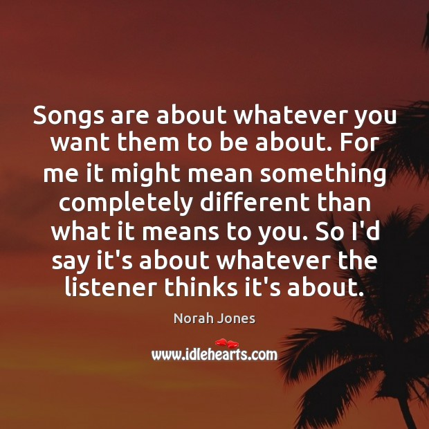 Songs are about whatever you want them to be about. For me Norah Jones Picture Quote