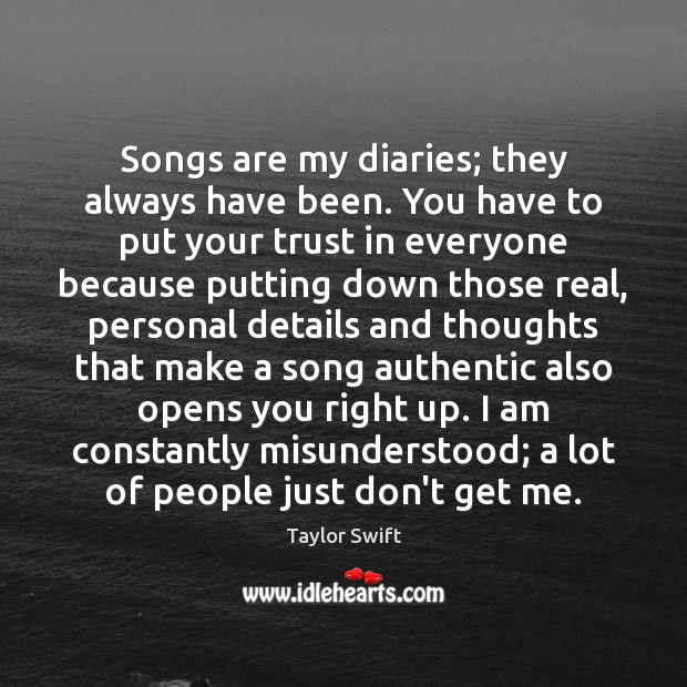 Songs are my diaries; they always have been. You have to put Image