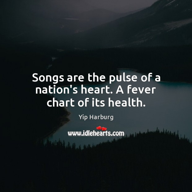 Songs are the pulse of a nation's heart. A fever chart of its health. Yip Harburg Picture Quote