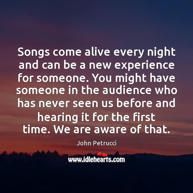 Songs come alive every night and can be a new experience for John Petrucci Picture Quote