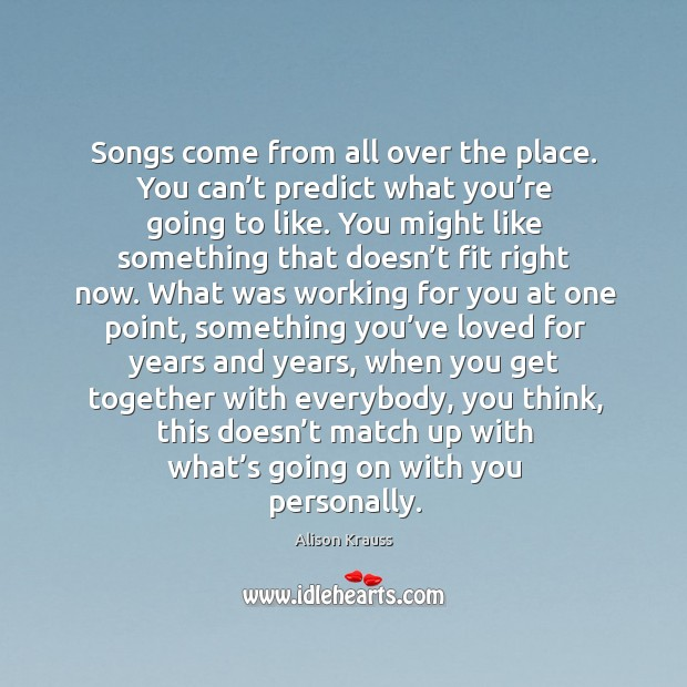 Songs come from all over the place. You can't predict what you're going to like. Alison Krauss Picture Quote