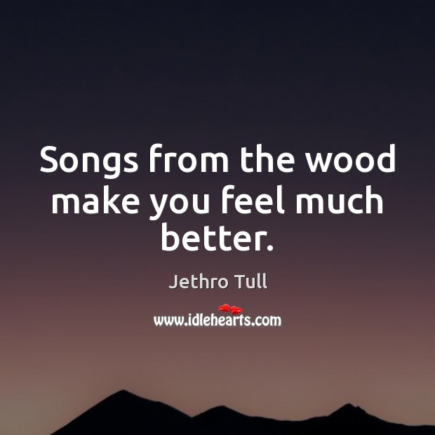 Image, Songs from the wood make you feel much better.