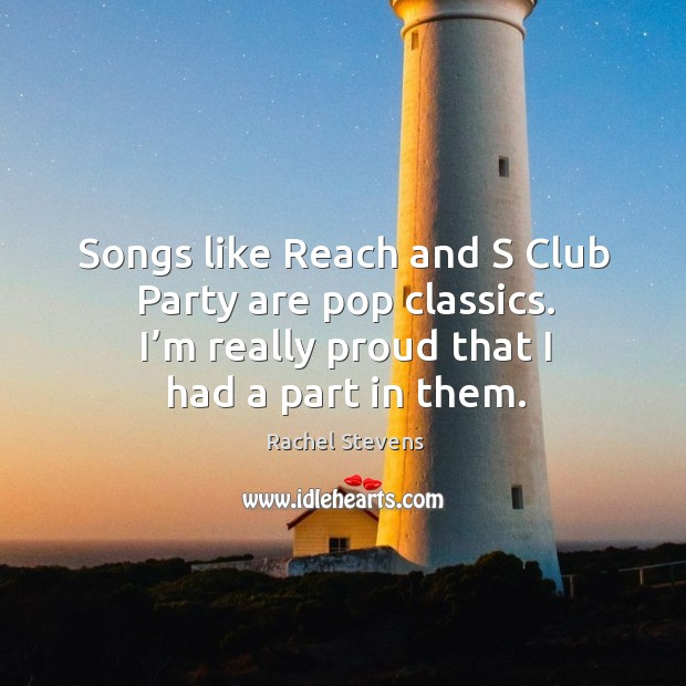 Songs like reach and s club party are pop classics. I'm really proud that I had a part in them. Rachel Stevens Picture Quote