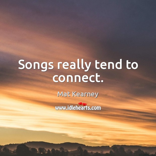 Songs really tend to connect. Mat Kearney Picture Quote