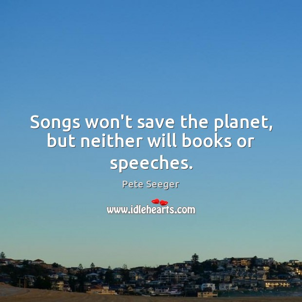 Image, Songs won't save the planet, but neither will books or speeches.