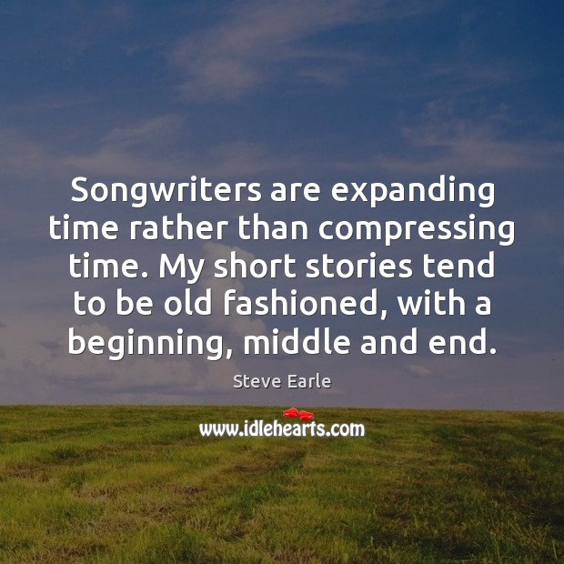 Songwriters are expanding time rather than compressing time. My short stories tend Steve Earle Picture Quote