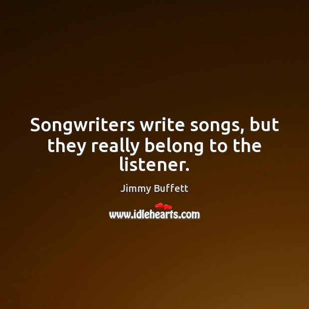 Songwriters write songs, but they really belong to the listener. Jimmy Buffett Picture Quote