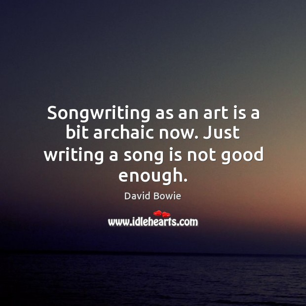 Image, Songwriting as an art is a bit archaic now. Just writing a song is not good enough.