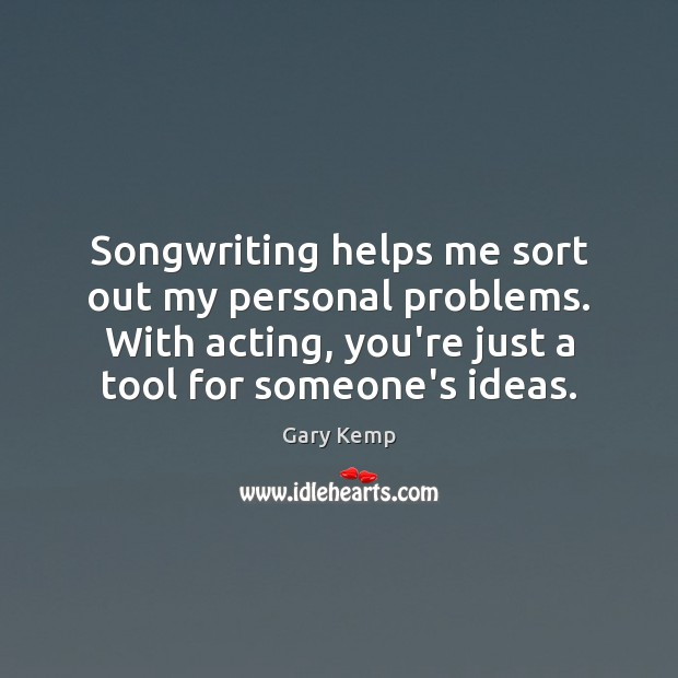 Image, Songwriting helps me sort out my personal problems. With acting, you're just