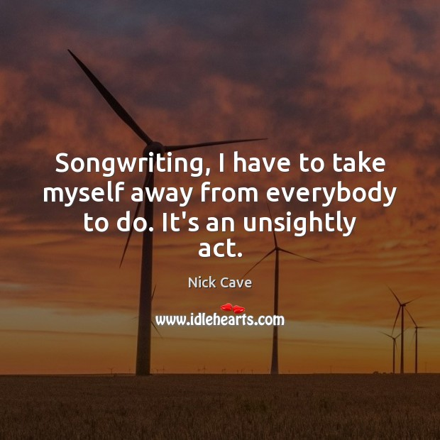 Songwriting, I have to take myself away from everybody to do. It's an unsightly act. Nick Cave Picture Quote