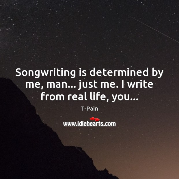 Songwriting is determined by me, man… just me. I write from real life, you… Image