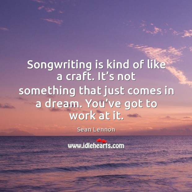Songwriting is kind of like a craft. It's not something that just comes in a dream. Image