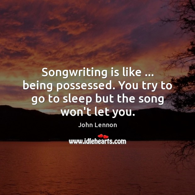 Songwriting is like … being possessed. You try to go to sleep but Image