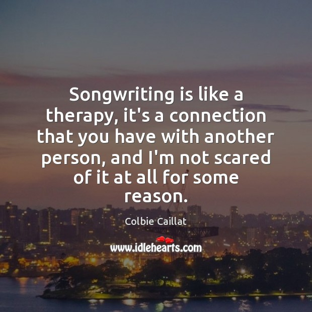 Songwriting is like a therapy, it's a connection that you have with Colbie Caillat Picture Quote