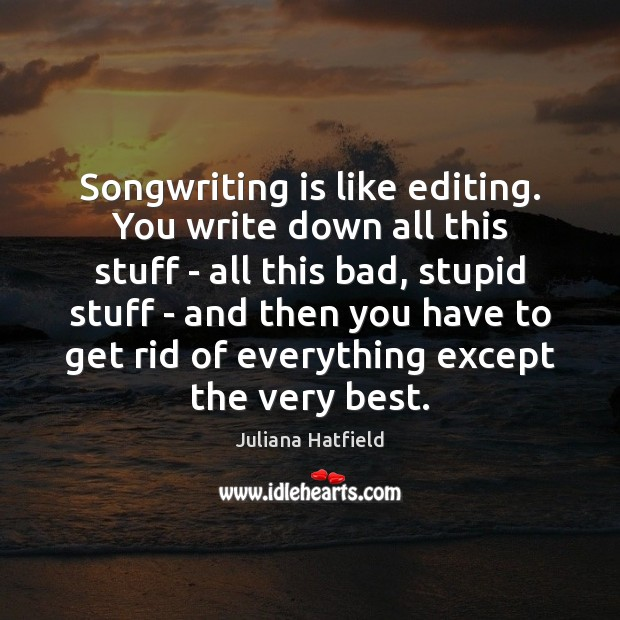 Image, Songwriting is like editing. You write down all this stuff – all
