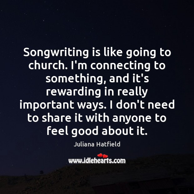 Songwriting is like going to church. I'm connecting to something, and it's Juliana Hatfield Picture Quote