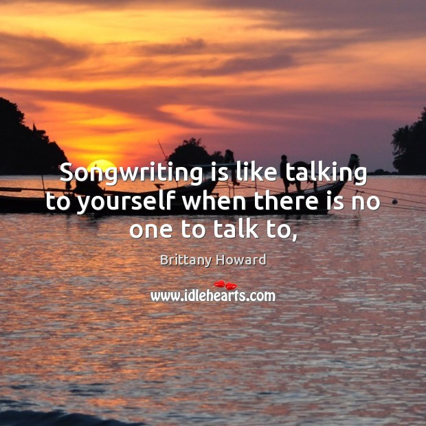 Songwriting is like talking to yourself when there is no one to talk to, Image