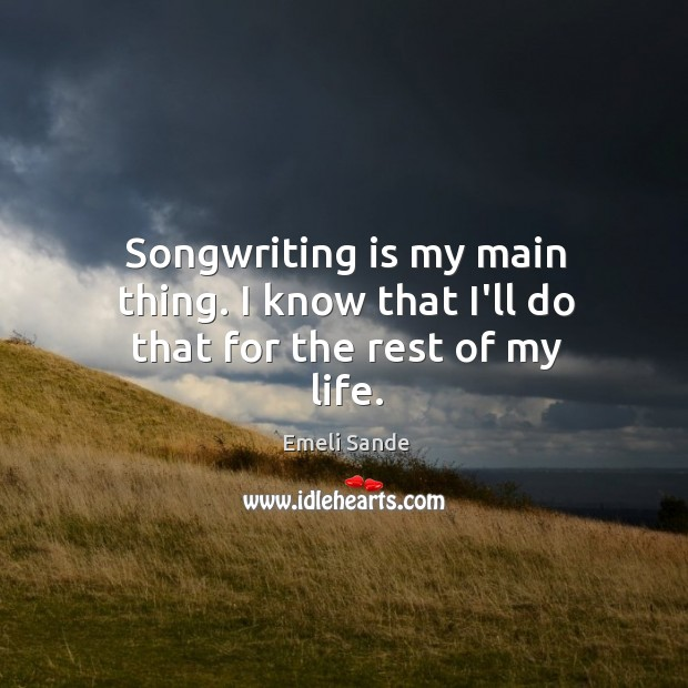 Songwriting is my main thing. I know that I'll do that for the rest of my life. Emeli Sande Picture Quote
