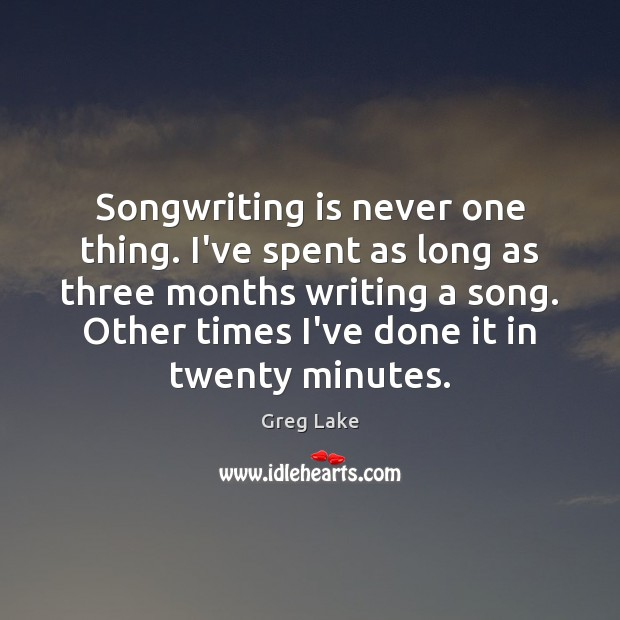 Songwriting is never one thing. I've spent as long as three months Image