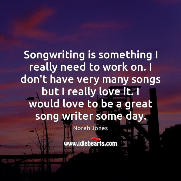 Songwriting is something I really need to work on. I don't have Norah Jones Picture Quote