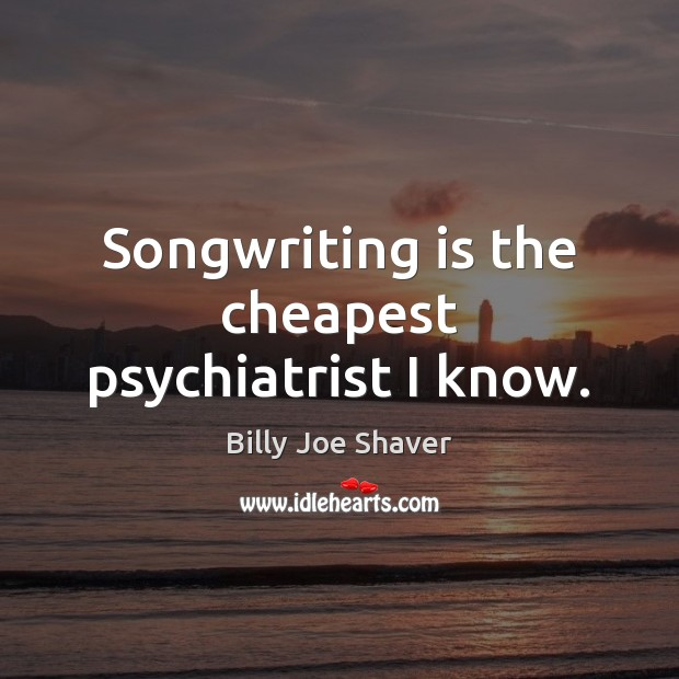 Image, Songwriting is the cheapest psychiatrist I know.