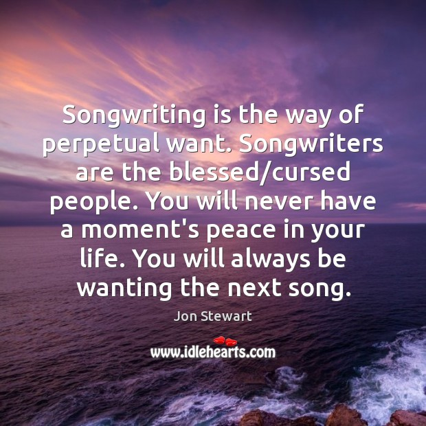 Songwriting is the way of perpetual want. Songwriters are the blessed/cursed Jon Stewart Picture Quote