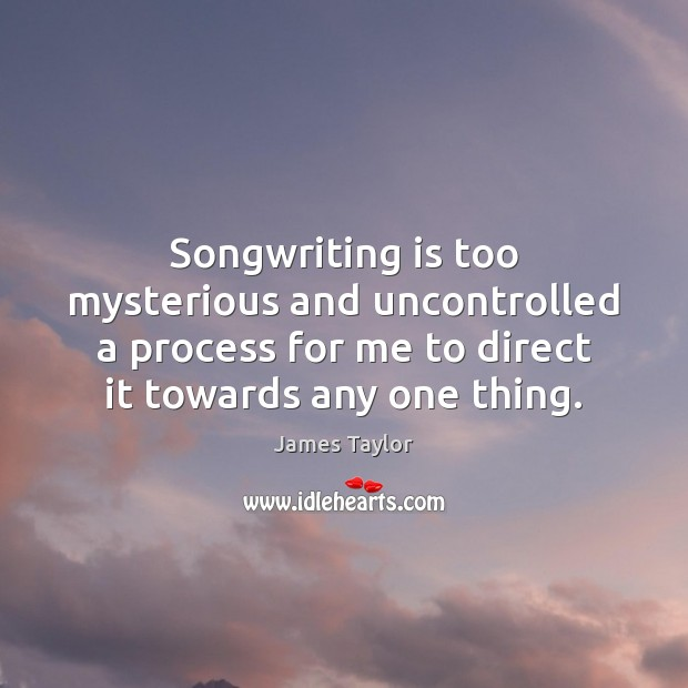 Songwriting is too mysterious and uncontrolled a process for me to direct James Taylor Picture Quote