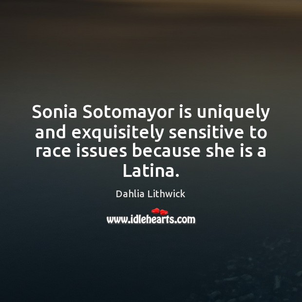 Sonia Sotomayor is uniquely and exquisitely sensitive to race issues because she Dahlia Lithwick Picture Quote