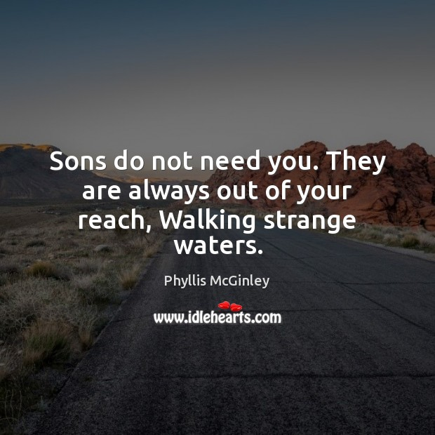 Sons do not need you. They are always out of your reach, Walking strange waters. Phyllis McGinley Picture Quote
