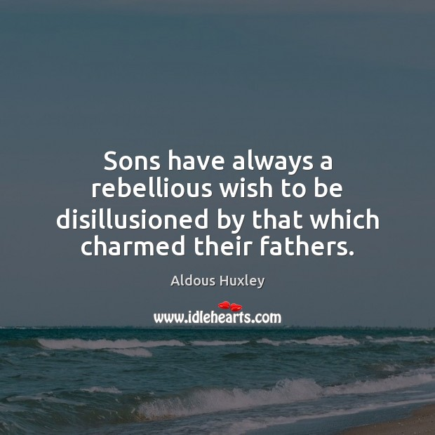 Sons have always a rebellious wish to be disillusioned by that which Image