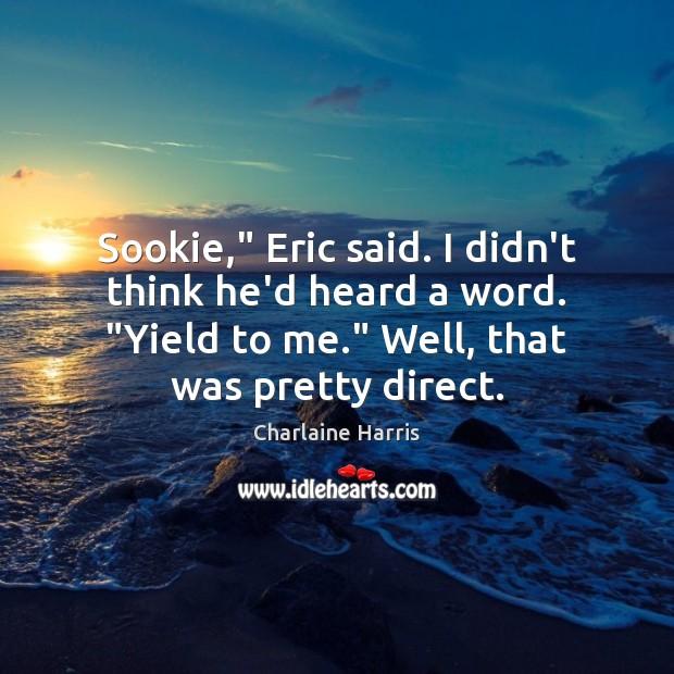 "Sookie,"" Eric said. I didn't think he'd heard a word. ""Yield to Image"
