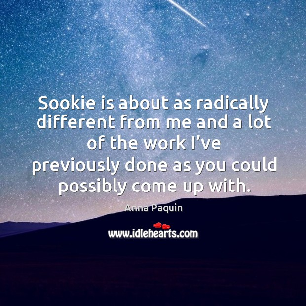 Sookie is about as radically different from me and a lot of the work I've previously done as you could possibly come up with. Anna Paquin Picture Quote
