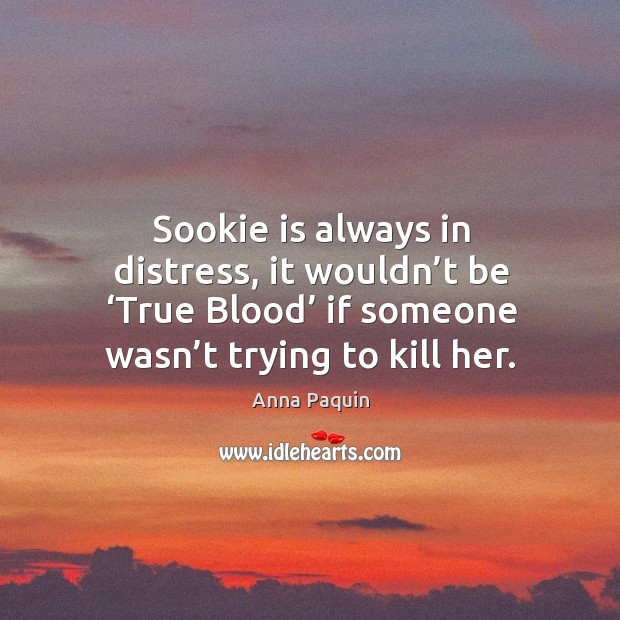 Sookie is always in distress, it wouldn't be 'true blood' if someone wasn't trying to kill her. Anna Paquin Picture Quote