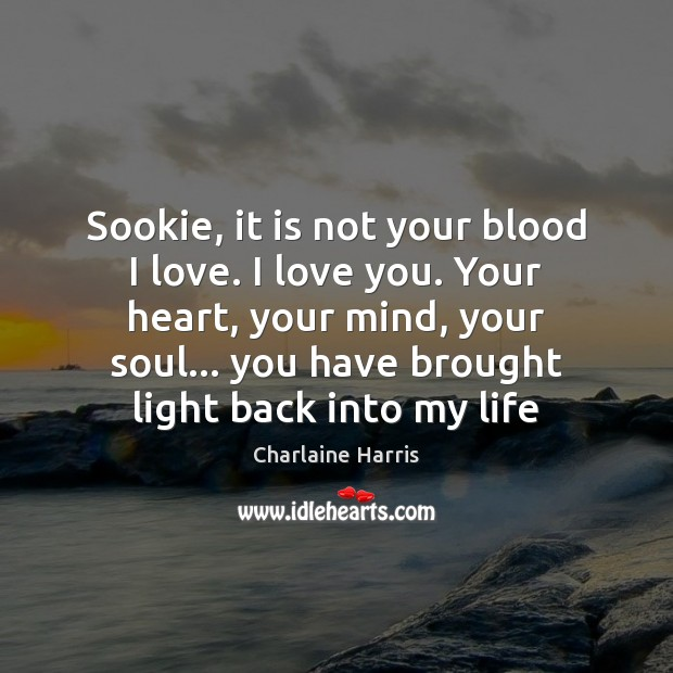 Sookie, it is not your blood I love. I love you. Your Charlaine Harris Picture Quote