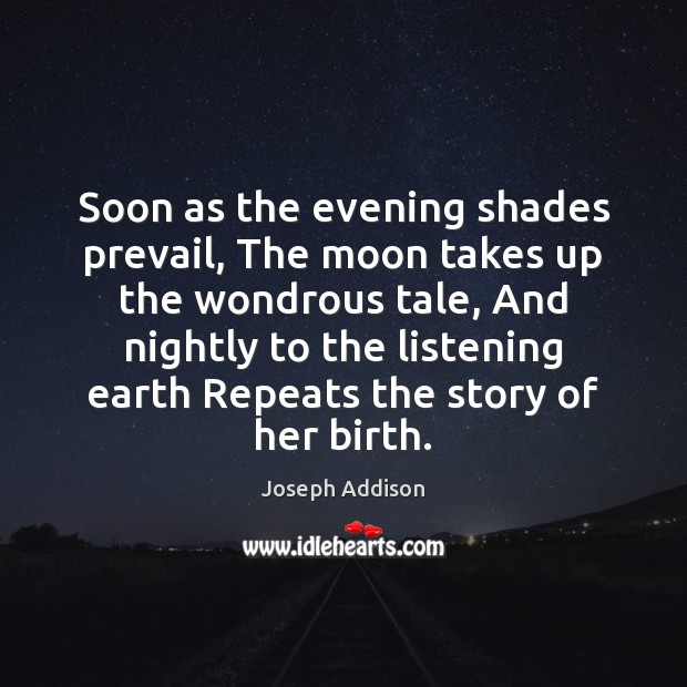 Soon as the evening shades prevail, The moon takes up the wondrous Joseph Addison Picture Quote