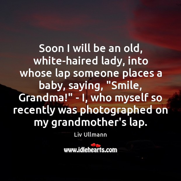 Image, Soon I will be an old, white-haired lady, into whose lap someone