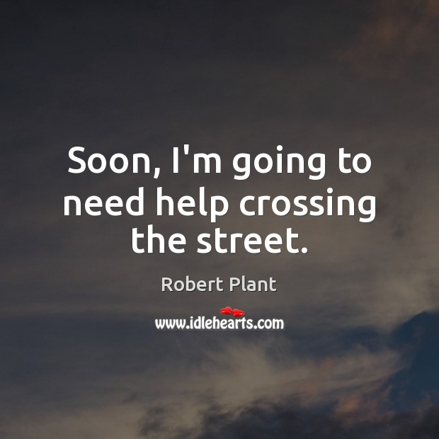 Soon, I'm going to need help crossing the street. Robert Plant Picture Quote
