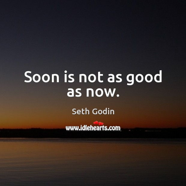 Soon is not as good as now. Seth Godin Picture Quote