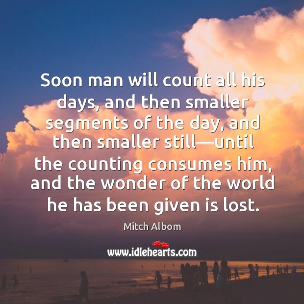 Soon man will count all his days, and then smaller segments of Mitch Albom Picture Quote