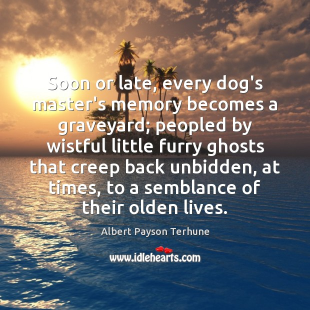 Image, Soon or late, every dog's master's memory becomes a graveyard; peopled by