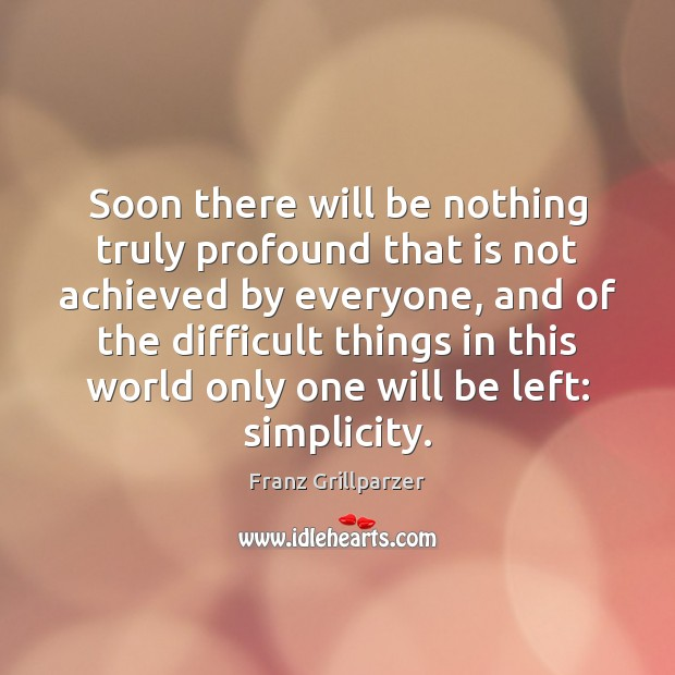 Soon there will be nothing truly profound that is not achieved by Franz Grillparzer Picture Quote