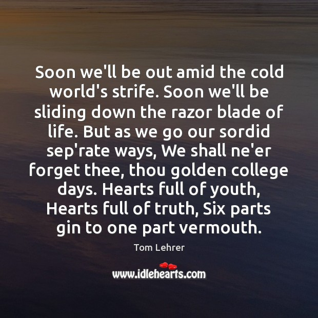 Soon we'll be out amid the cold world's strife. Soon we'll be Tom Lehrer Picture Quote