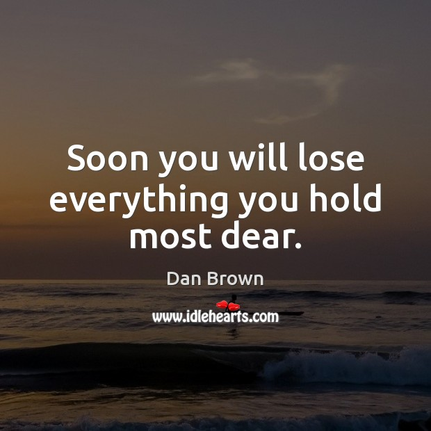 Soon you will lose everything you hold most dear. Dan Brown Picture Quote