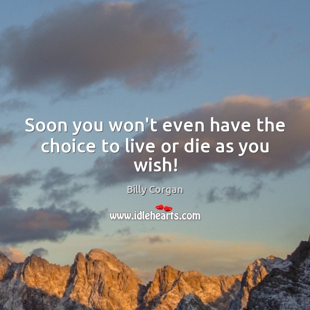 Soon you won't even have the choice to live or die as you wish! Billy Corgan Picture Quote