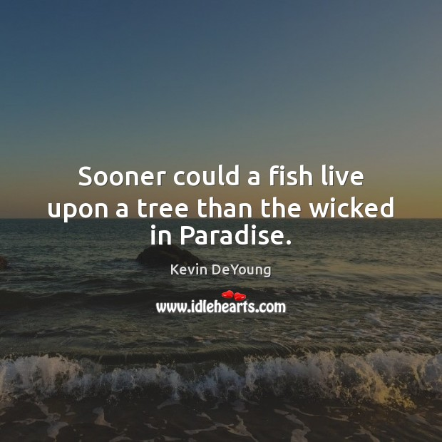 Sooner could a fish live upon a tree than the wicked in Paradise. Image