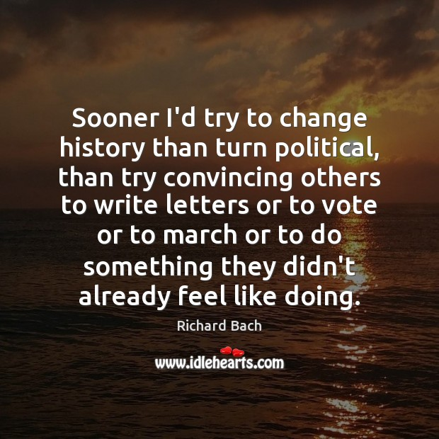 Sooner I'd try to change history than turn political, than try convincing Image