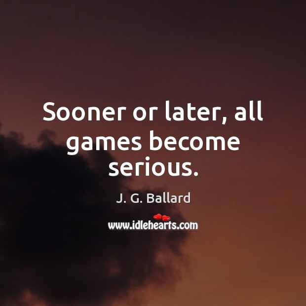 Sooner or later, all games become serious. Image