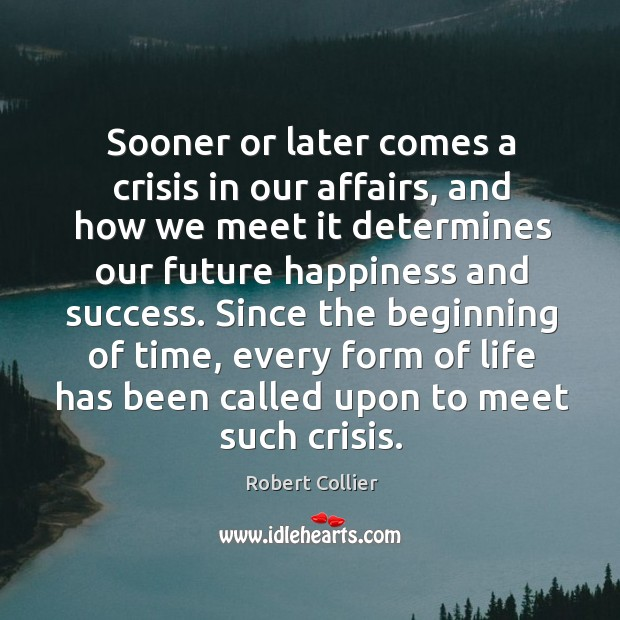 Sooner or later comes a crisis in our affairs, and how we Robert Collier Picture Quote